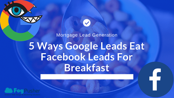 5 Ways Mortgage Leads From Google Ads Eat Facebook Leads for Breakfast
